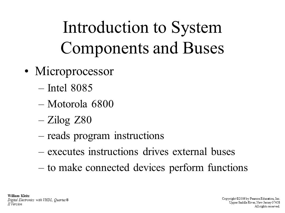 Introduction to System Components and Buses Microprocessor –Intel 8085 –Motorola 6800 –Zilog Z80 –reads program instructions –executes instructions drives external buses –to make connected devices perform functions William Kleitz Digital Electronics with VHDL, Quartus® II Version Copyright ©2006 by Pearson Education, Inc.
