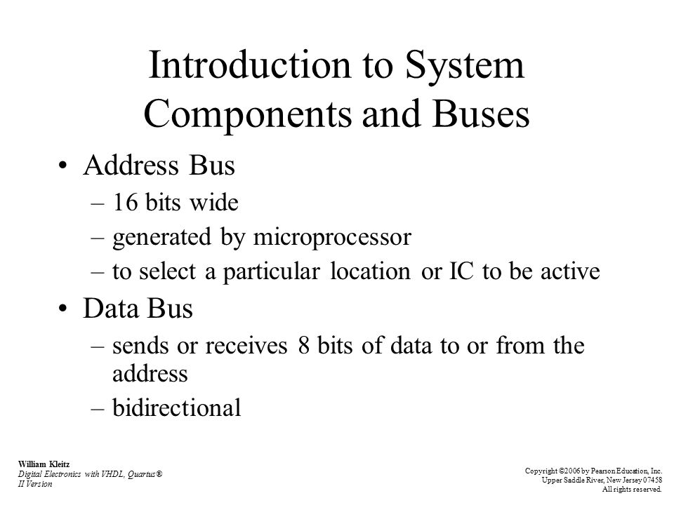 Introduction to System Components and Buses Address Bus –16 bits wide –generated by microprocessor –to select a particular location or IC to be active Data Bus –sends or receives 8 bits of data to or from the address –bidirectional William Kleitz Digital Electronics with VHDL, Quartus® II Version Copyright ©2006 by Pearson Education, Inc.