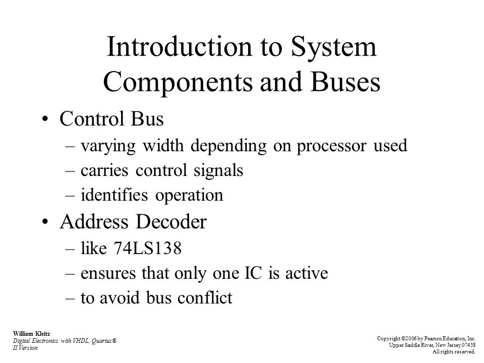 Introduction to System Components and Buses Control Bus –varying width depending on processor used –carries control signals –identifies operation Address Decoder –like 74LS138 –ensures that only one IC is active –to avoid bus conflict William Kleitz Digital Electronics with VHDL, Quartus® II Version Copyright ©2006 by Pearson Education, Inc.