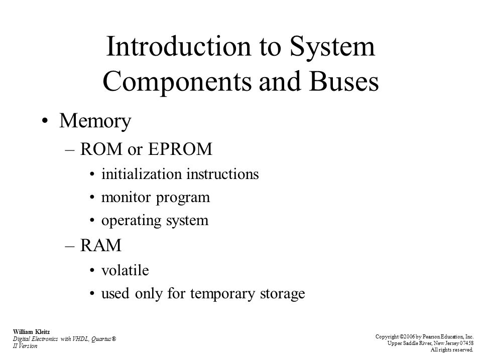 Introduction to System Components and Buses Memory –ROM or EPROM initialization instructions monitor program operating system –RAM volatile used only for temporary storage William Kleitz Digital Electronics with VHDL, Quartus® II Version Copyright ©2006 by Pearson Education, Inc.