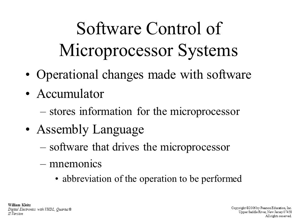 Software Control of Microprocessor Systems Operational changes made with software Accumulator –stores information for the microprocessor Assembly Language –software that drives the microprocessor –mnemonics abbreviation of the operation to be performed William Kleitz Digital Electronics with VHDL, Quartus® II Version Copyright ©2006 by Pearson Education, Inc.