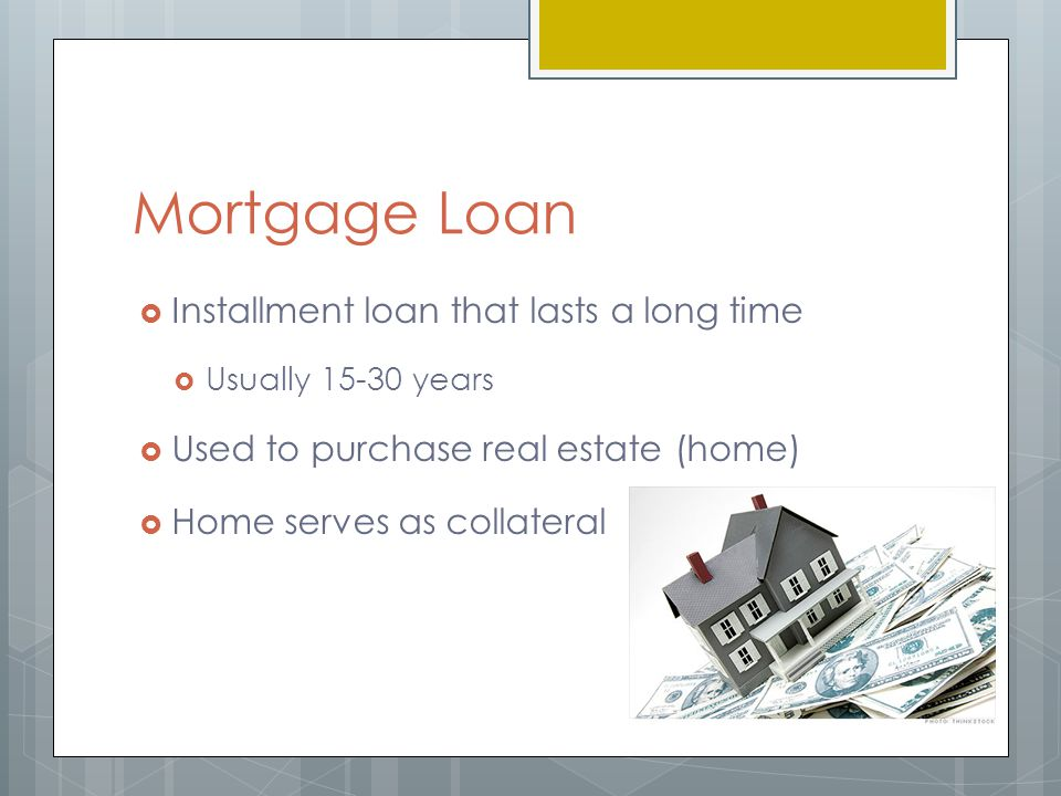 Mortgage Loan  Installment loan that lasts a long time  Usually years  Used to purchase real estate (home)  Home serves as collateral