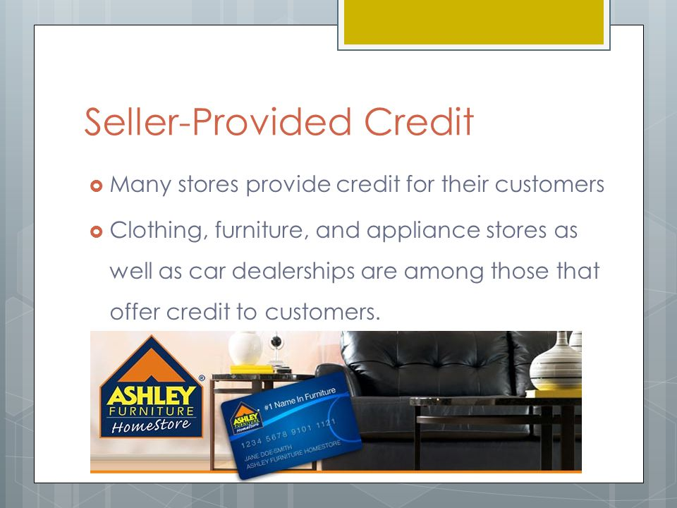 Seller-Provided Credit  Many stores provide credit for their customers  Clothing, furniture, and appliance stores as well as car dealerships are among those that offer credit to customers.