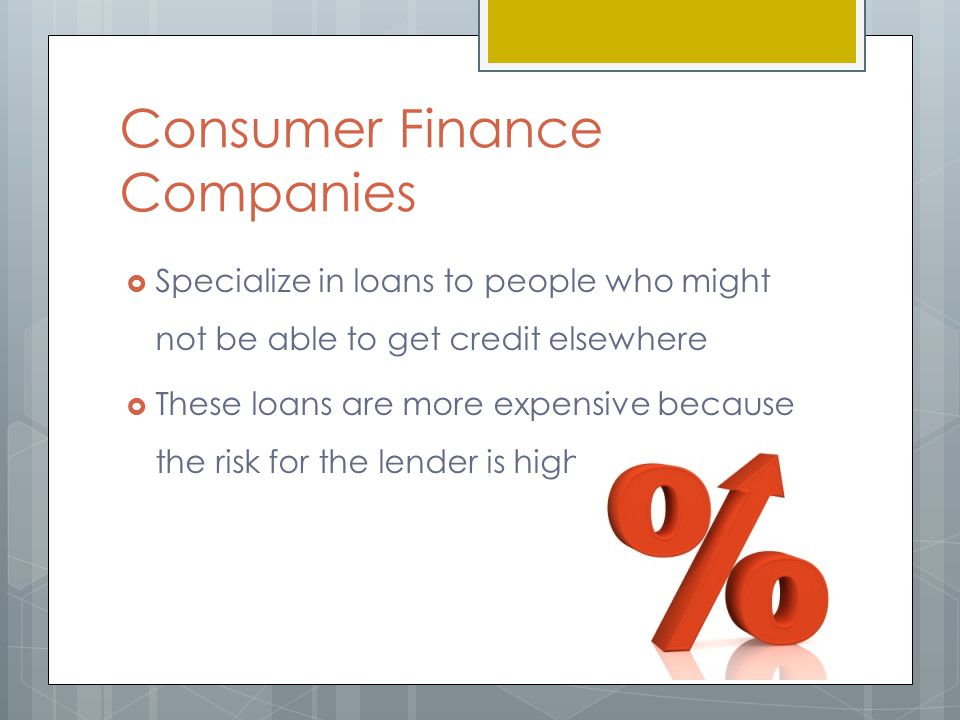 Consumer Finance Companies  Specialize in loans to people who might not be able to get credit elsewhere  These loans are more expensive because the risk for the lender is high