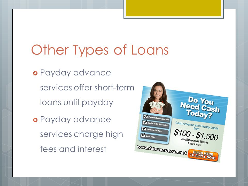 Other Types of Loans  Payday advance services offer short-term loans until payday  Payday advance services charge high fees and interest