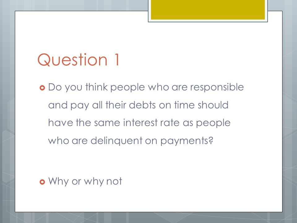 Question 1  Do you think people who are responsible and pay all their debts on time should have the same interest rate as people who are delinquent on payments.