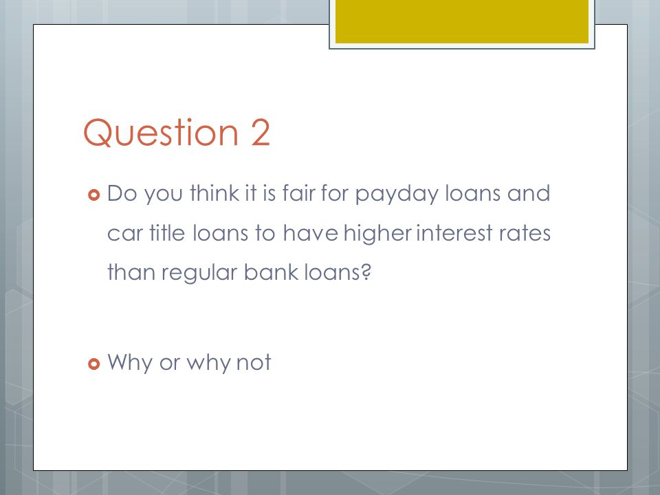 Question 2  Do you think it is fair for payday loans and car title loans to have higher interest rates than regular bank loans.