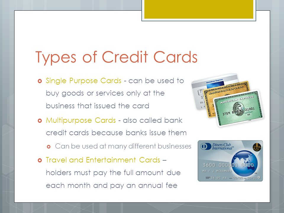 Types of Credit Cards  Single Purpose Cards - can be used to buy goods or services only at the business that issued the card  Multipurpose Cards - also called bank credit cards because banks issue them  Can be used at many different businesses  Travel and Entertainment Cards – holders must pay the full amount due each month and pay an annual fee