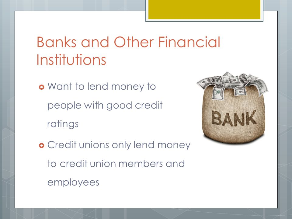 Banks and Other Financial Institutions  Want to lend money to people with good credit ratings  Credit unions only lend money to credit union members and employees