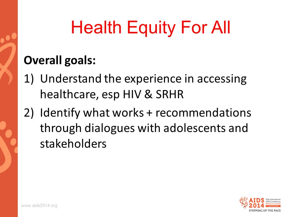 Health Equity For All Overall goals: 1)Understand the experience in accessing healthcare, esp HIV & SRHR 2)Identify what works + recommendations through dialogues with adolescents and stakeholders