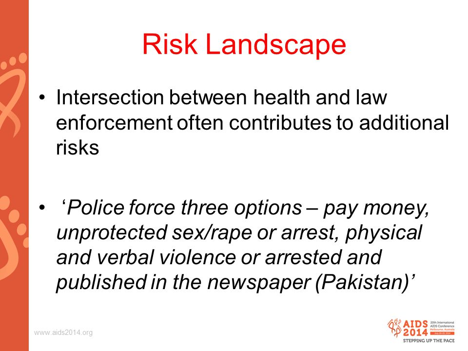 Risk Landscape Intersection between health and law enforcement often contributes to additional risks 'Police force three options – pay money, unprotected sex/rape or arrest, physical and verbal violence or arrested and published in the newspaper (Pakistan)'