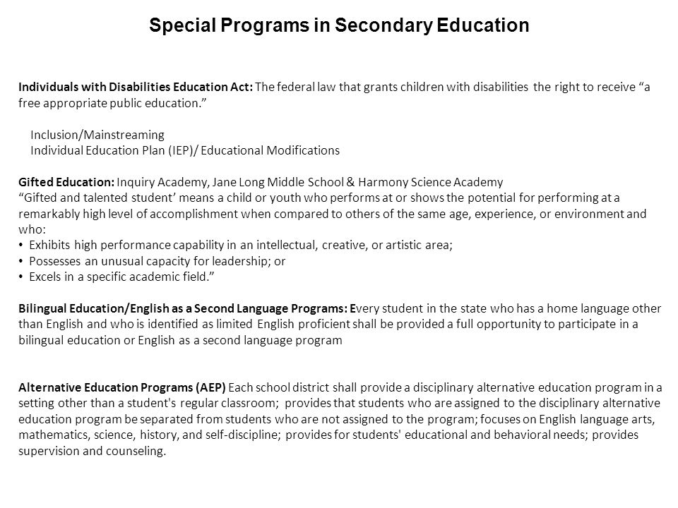 Special Programs in Secondary Education Individuals with Disabilities Education Act: The federal law that grants children with disabilities the right to receive a free appropriate public education. Inclusion/Mainstreaming Individual Education Plan (IEP)/ Educational Modifications Gifted Education: Inquiry Academy, Jane Long Middle School & Harmony Science Academy Gifted and talented student' means a child or youth who performs at or shows the potential for performing at a remarkably high level of accomplishment when compared to others of the same age, experience, or environment and who: Exhibits high performance capability in an intellectual, creative, or artistic area; Possesses an unusual capacity for leadership; or Excels in a specific academic field. Bilingual Education/English as a Second Language Programs: Every student in the state who has a home language other than English and who is identified as limited English proficient shall be provided a full opportunity to participate in a bilingual education or English as a second language program Alternative Education Programs (AEP) Each school district shall provide a disciplinary alternative education program in a setting other than a student s regular classroom; provides that students who are assigned to the disciplinary alternative education program be separated from students who are not assigned to the program; focuses on English language arts, mathematics, science, history, and self-discipline; provides for students educational and behavioral needs; provides supervision and counseling.