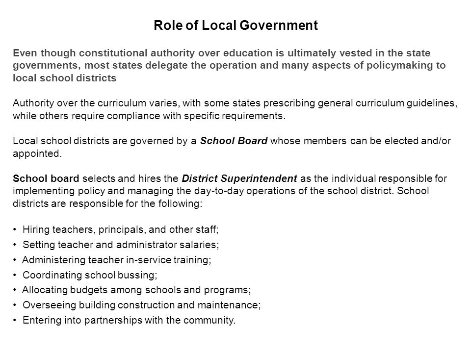 Even though constitutional authority over education is ultimately vested in the state governments, most states delegate the operation and many aspects of policymaking to local school districts Authority over the curriculum varies, with some states prescribing general curriculum guidelines, while others require compliance with specific requirements.