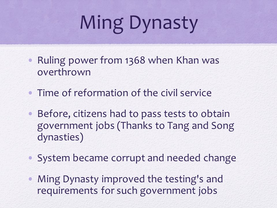 Ming Dynasty Ruling power from 1368 when Khan was overthrown Time of reformation of the civil service Before, citizens had to pass tests to obtain government jobs (Thanks to Tang and Song dynasties) System became corrupt and needed change Ming Dynasty improved the testing s and requirements for such government jobs