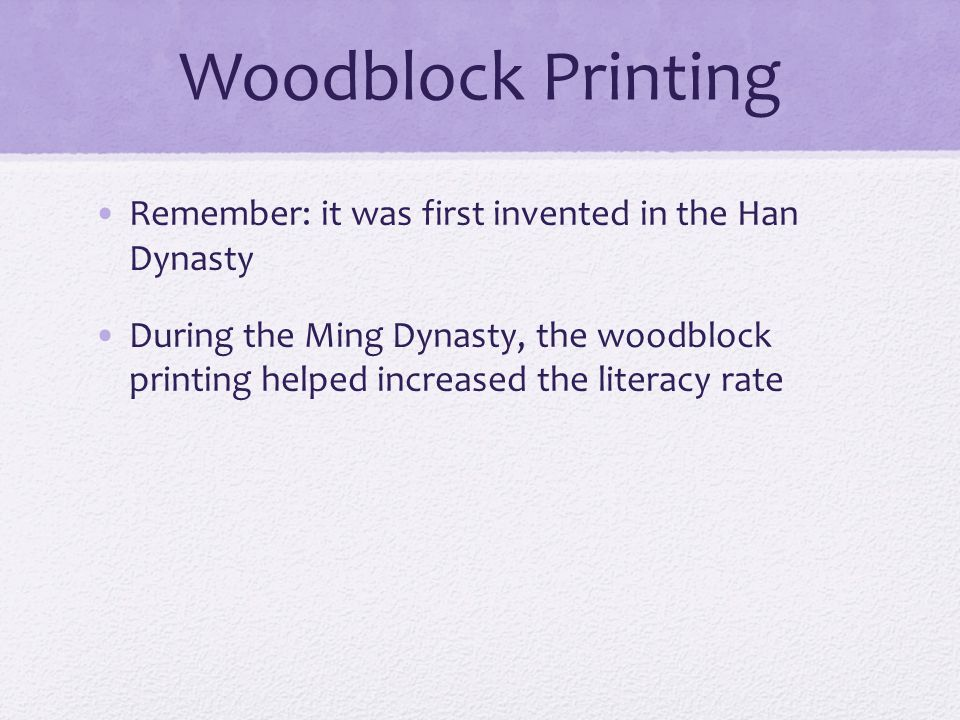 Woodblock Printing Remember: it was first invented in the Han Dynasty During the Ming Dynasty, the woodblock printing helped increased the literacy rate