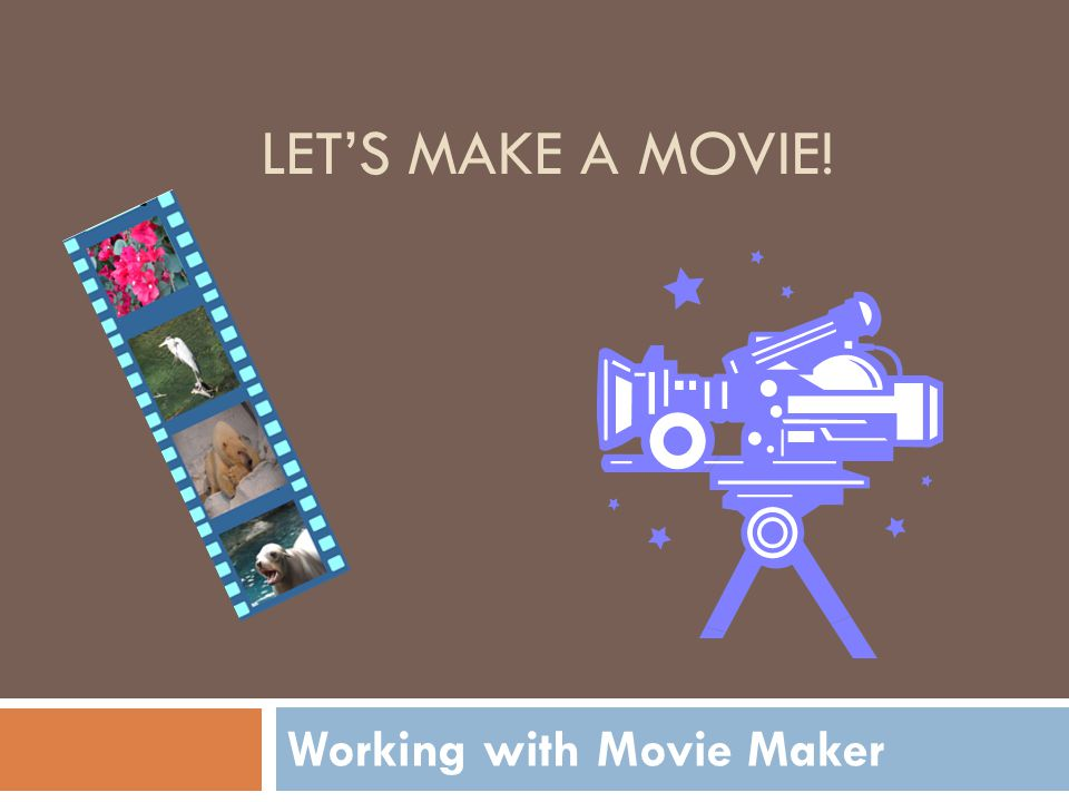 Working with Movie Maker LET'S MAKE A MOVIE!