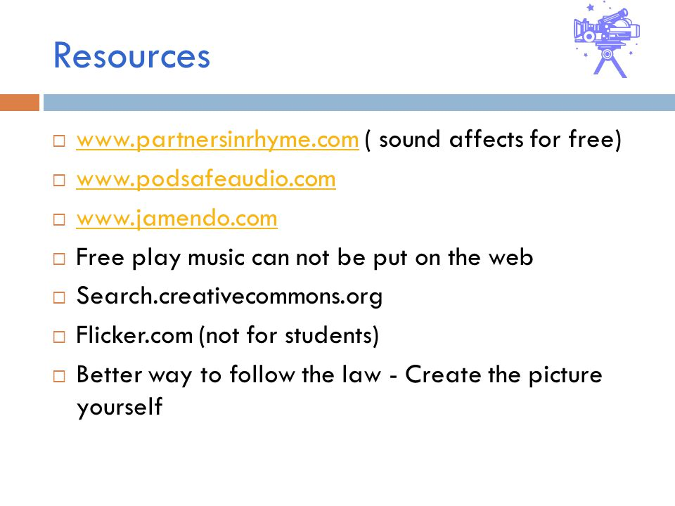 Resources    ( sound affects for free)              Free play music can not be put on the web  Search.creativecommons.org  Flicker.com (not for students)  Better way to follow the law - Create the picture yourself