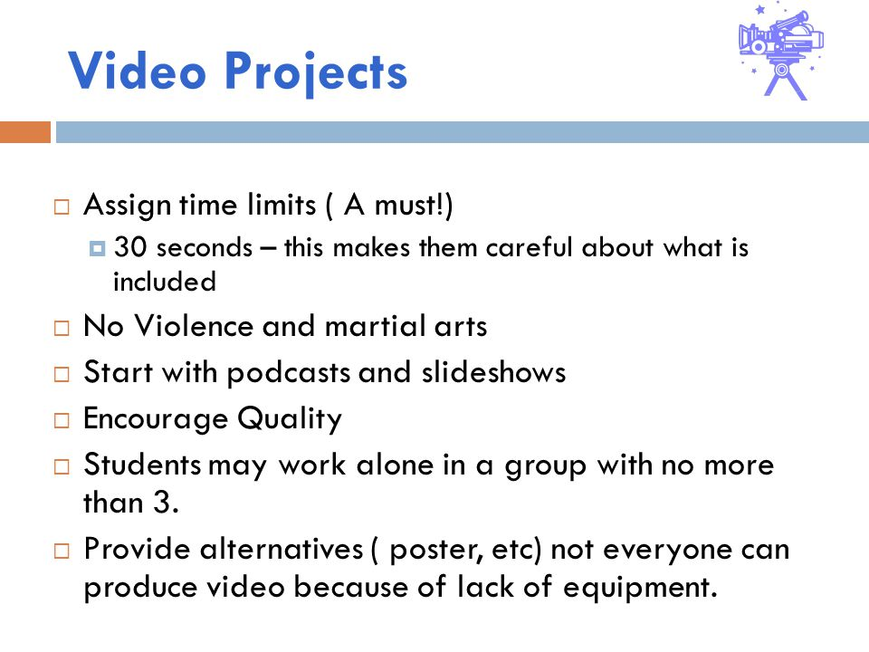 Video Projects  Assign time limits ( A must!)  30 seconds – this makes them careful about what is included  No Violence and martial arts  Start with podcasts and slideshows  Encourage Quality  Students may work alone in a group with no more than 3.