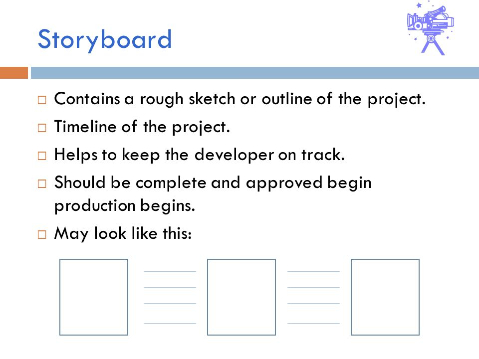 Storyboard  Contains a rough sketch or outline of the project.