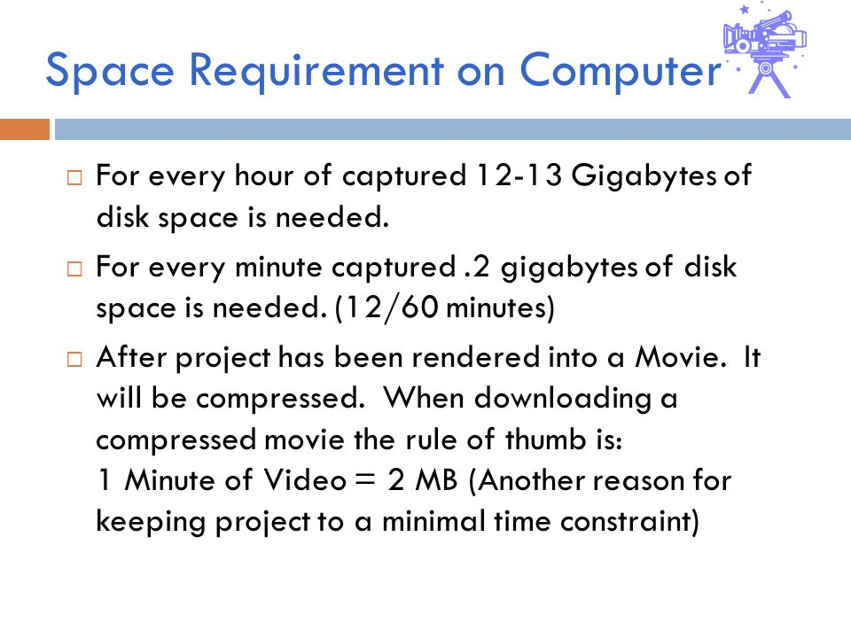 Space Requirement on Computer  For every hour of captured Gigabytes of disk space is needed.