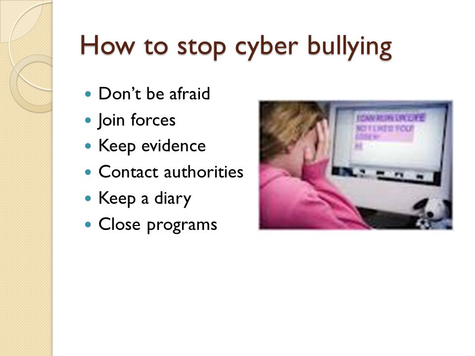 How to stop cyber bullying Don't be afraid Join forces Keep evidence Contact authorities Keep a diary Close programs