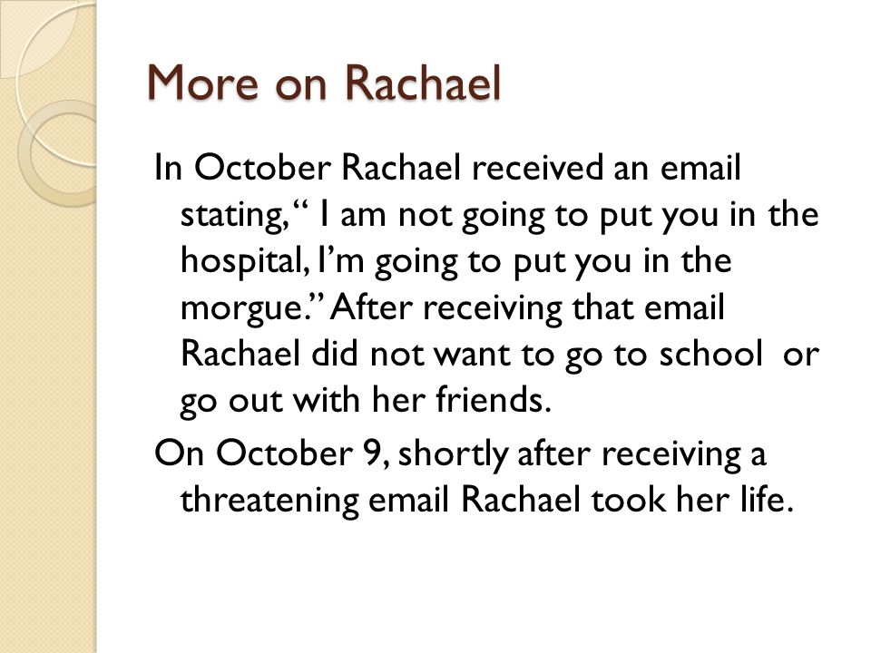 More on Rachael In October Rachael received an  stating, I am not going to put you in the hospital, I'm going to put you in the morgue. After receiving that  Rachael did not want to go to school or go out with her friends.