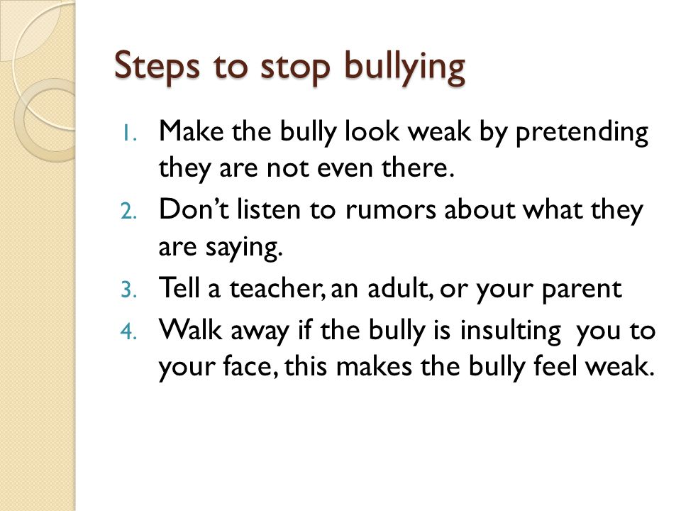 Steps to stop bullying 1. Make the bully look weak by pretending they are not even there.