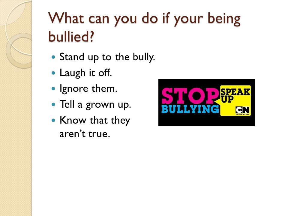 What can you do if your being bullied. Stand up to the bully.