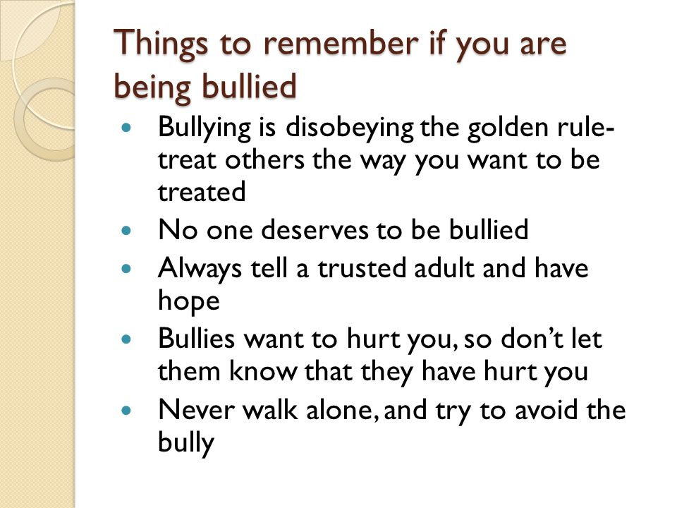 Things to remember if you are being bullied Bullying is disobeying the golden rule- treat others the way you want to be treated No one deserves to be bullied Always tell a trusted adult and have hope Bullies want to hurt you, so don't let them know that they have hurt you Never walk alone, and try to avoid the bully