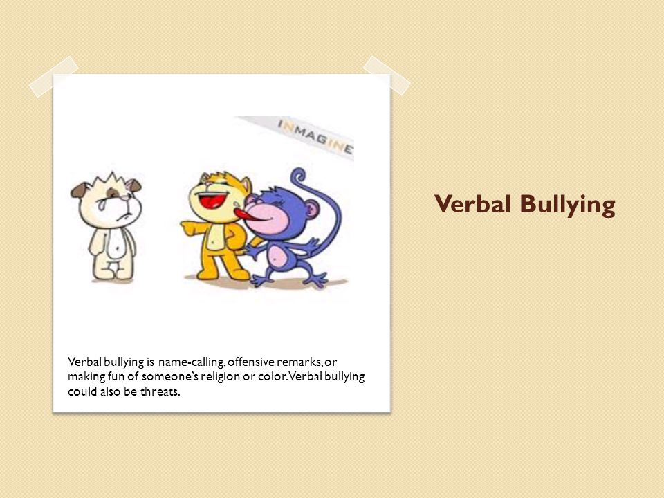 Verbal Bullying Verbal bullying is name-calling, offensive remarks, or making fun of someone's religion or color.