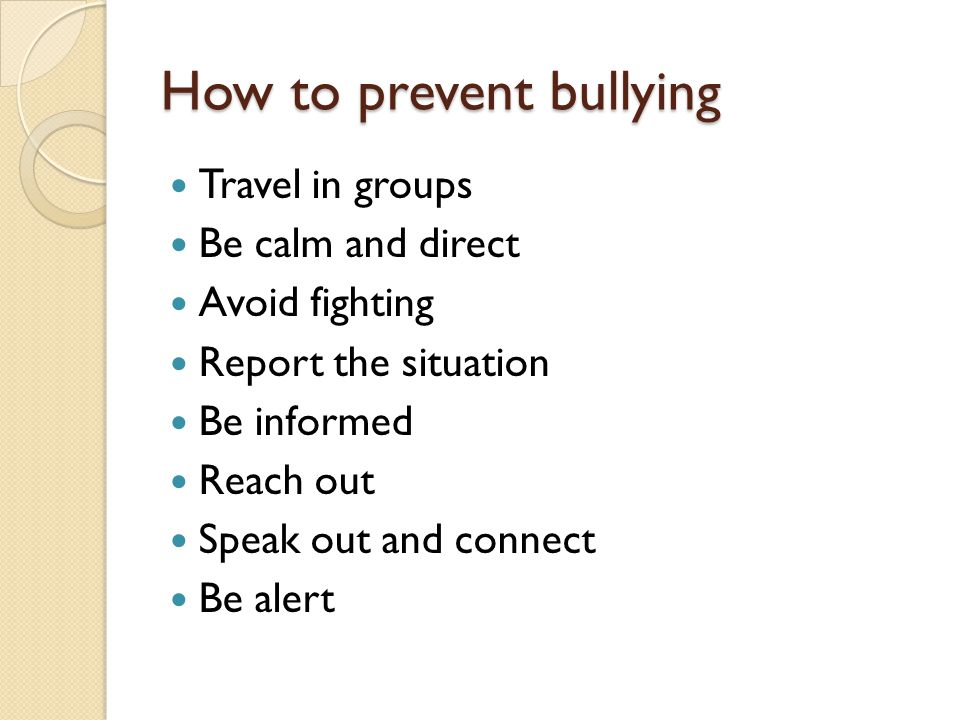 How to prevent bullying Travel in groups Be calm and direct Avoid fighting Report the situation Be informed Reach out Speak out and connect Be alert