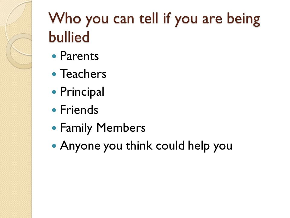 Who you can tell if you are being bullied Parents Teachers Principal Friends Family Members Anyone you think could help you