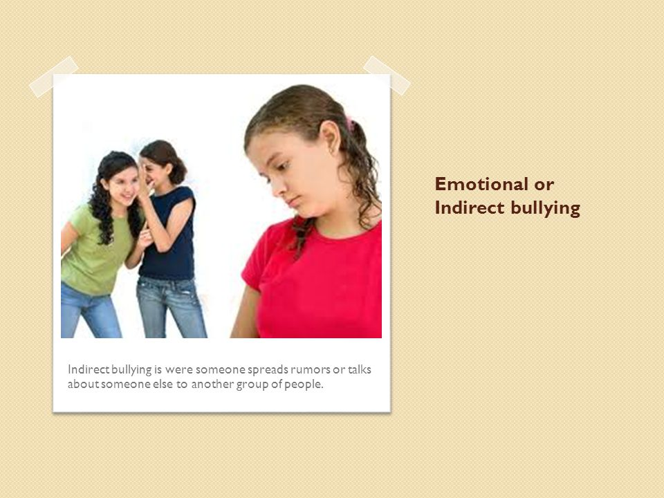 Emotional or Indirect bullying Indirect bullying is were someone spreads rumors or talks about someone else to another group of people.