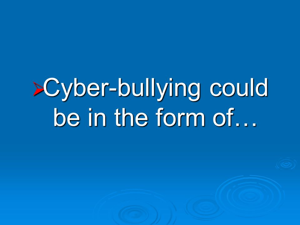  Cyber-bullying could be in the form of…