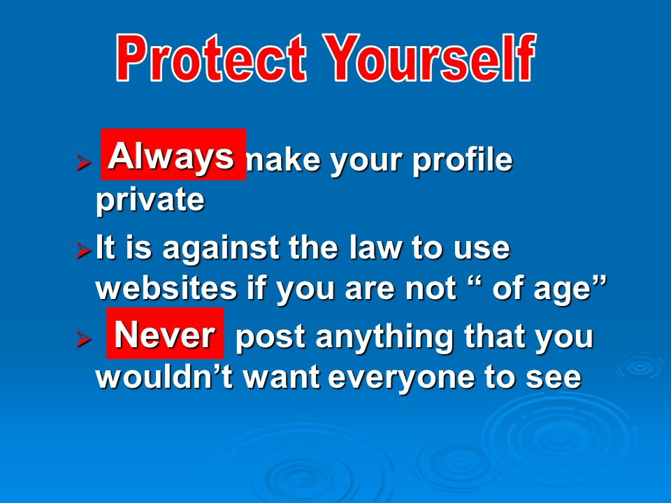  make your profile private  It is against the law to use websites if you are not of age  post anything that you wouldn't want everyone to see Always Never