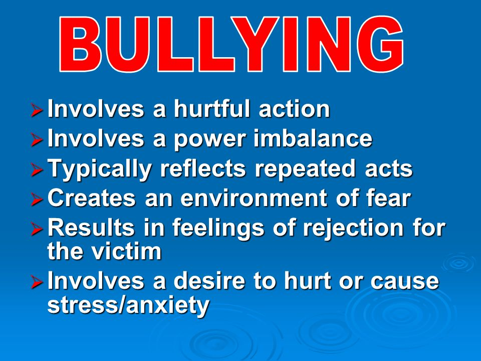  Involves a hurtful action  Involves a power imbalance  Typically reflects repeated acts  Creates an environment of fear  Results in feelings of rejection for the victim  Involves a desire to hurt or cause stress/anxiety
