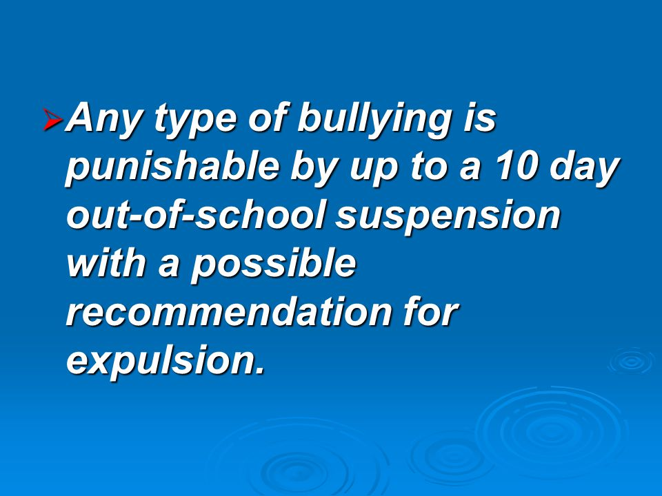  Any type of bullying is punishable by up to a 10 day out-of-school suspension with a possible recommendation for expulsion.