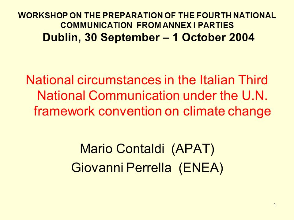 1 WORKSHOP ON THE PREPARATION OF THE FOURTH NATIONAL COMMUNICATION FROM ANNEX I PARTIES Dublin, 30 September – 1 October 2004 National circumstances in the Italian Third National Communication under the U.N.