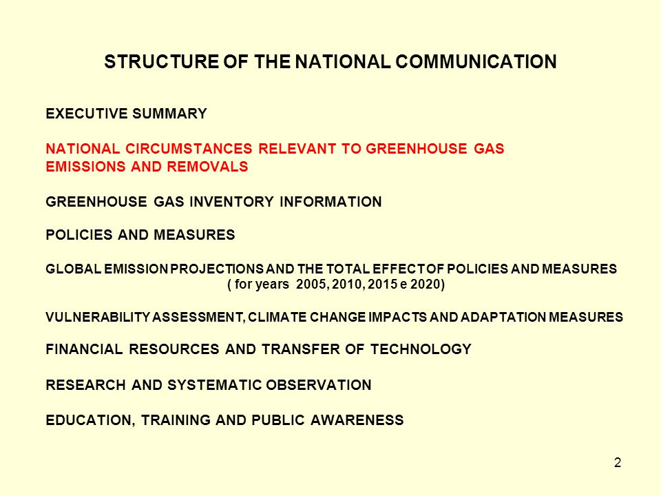 2 STRUCTURE OF THE NATIONAL COMMUNICATION EXECUTIVE SUMMARY NATIONAL CIRCUMSTANCES RELEVANT TO GREENHOUSE GAS EMISSIONS AND REMOVALS GREENHOUSE GAS INVENTORY INFORMATION POLICIES AND MEASURES GLOBAL EMISSION PROJECTIONS AND THE TOTAL EFFECT OF POLICIES AND MEASURES ( for years 2005, 2010, 2015 e 2020) VULNERABILITY ASSESSMENT, CLIMATE CHANGE IMPACTS AND ADAPTATION MEASURES FINANCIAL RESOURCES AND TRANSFER OF TECHNOLOGY RESEARCH AND SYSTEMATIC OBSERVATION EDUCATION, TRAINING AND PUBLIC AWARENESS