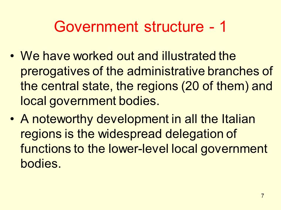 7 Government structure - 1 We have worked out and illustrated the prerogatives of the administrative branches of the central state, the regions (20 of them) and local government bodies.