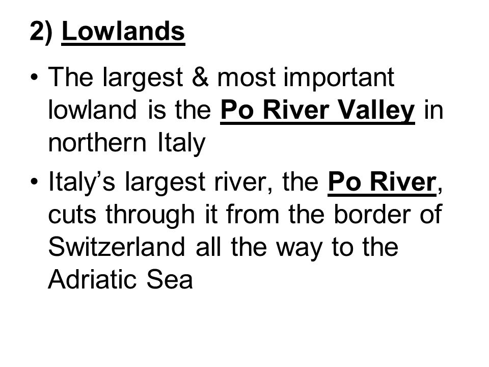 2) Lowlands The largest & most important lowland is the Po River Valley in northern Italy Italy's largest river, the Po River, cuts through it from the border of Switzerland all the way to the Adriatic Sea