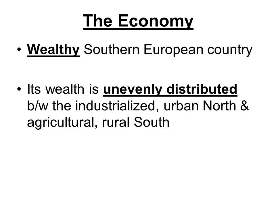 The Economy Wealthy Southern European country Its wealth is unevenly distributed b/w the industrialized, urban North & agricultural, rural South