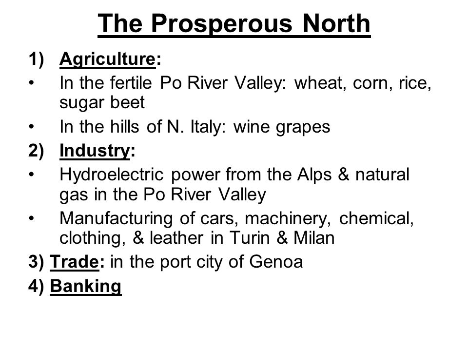 The Prosperous North 1)Agriculture: In the fertile Po River Valley: wheat, corn, rice, sugar beet In the hills of N.