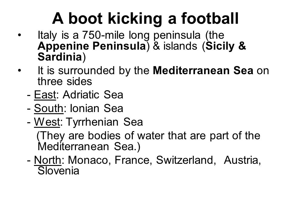 A boot kicking a football Italy is a 750-mile long peninsula (the Appenine Peninsula) & islands (Sicily & Sardinia) It is surrounded by the Mediterranean Sea on three sides - East: Adriatic Sea - South: Ionian Sea - West: Tyrrhenian Sea (They are bodies of water that are part of the Mediterranean Sea.) - North: Monaco, France, Switzerland, Austria, Slovenia