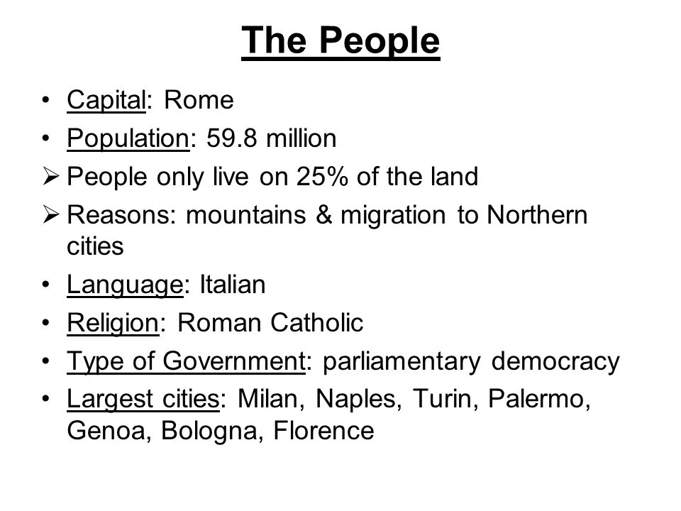 The People Capital: Rome Population: 59.8 million  People only live on 25% of the land  Reasons: mountains & migration to Northern cities Language: Italian Religion: Roman Catholic Type of Government: parliamentary democracy Largest cities: Milan, Naples, Turin, Palermo, Genoa, Bologna, Florence