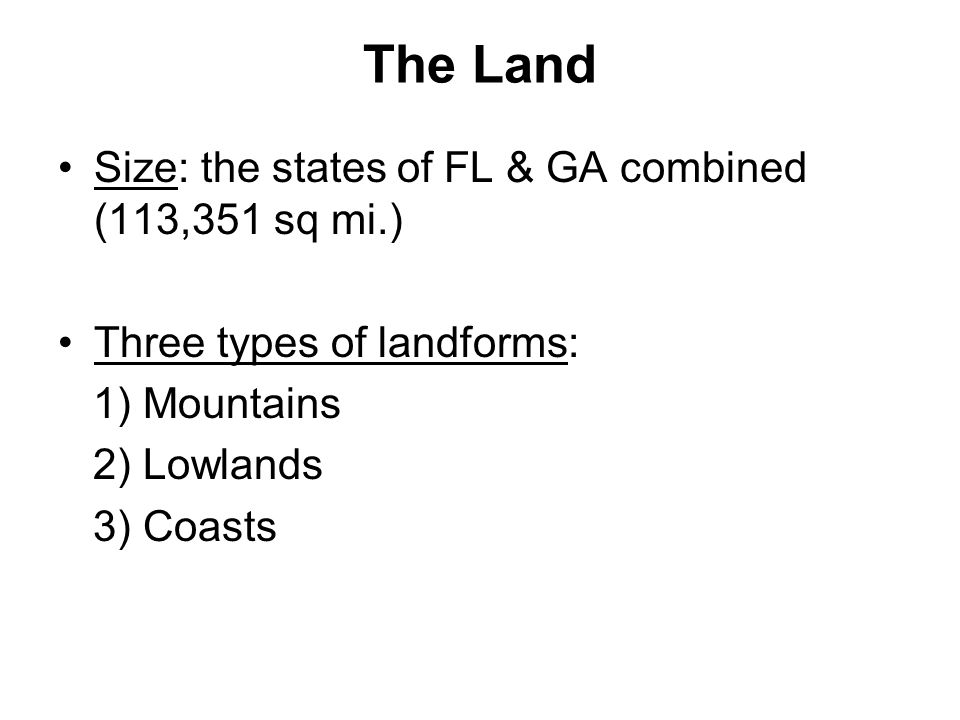 The Land Size: the states of FL & GA combined (113,351 sq mi.) Three types of landforms: 1) Mountains 2) Lowlands 3) Coasts