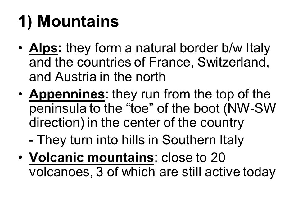 1) Mountains Alps: they form a natural border b/w Italy and the countries of France, Switzerland, and Austria in the north Appennines: they run from the top of the peninsula to the toe of the boot (NW-SW direction) in the center of the country - They turn into hills in Southern Italy Volcanic mountains: close to 20 volcanoes, 3 of which are still active today