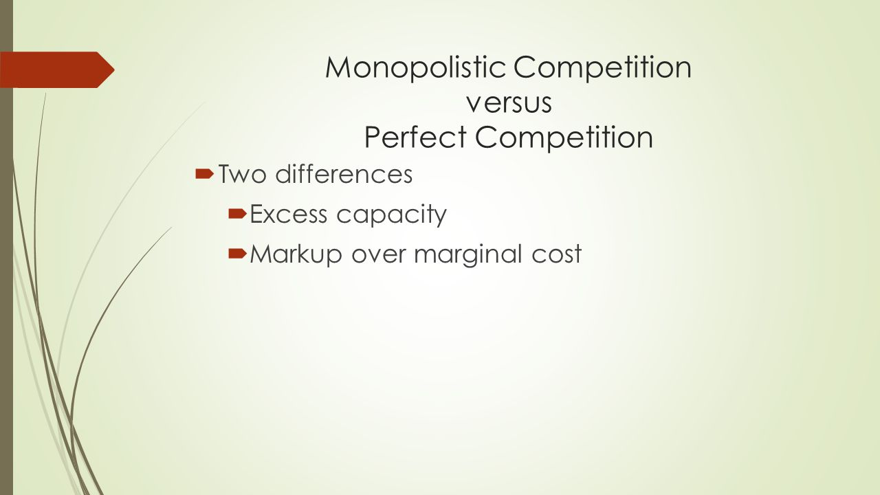 Monopolistic Competition versus Perfect Competition  Two differences  Excess capacity  Markup over marginal cost