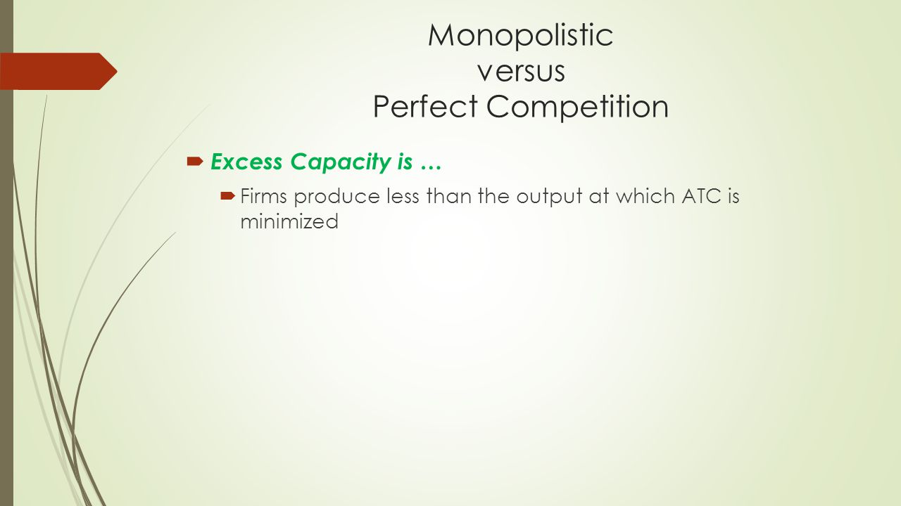 Monopolistic versus Perfect Competition  Excess Capacity is …  Firms produce less than the output at which ATC is minimized