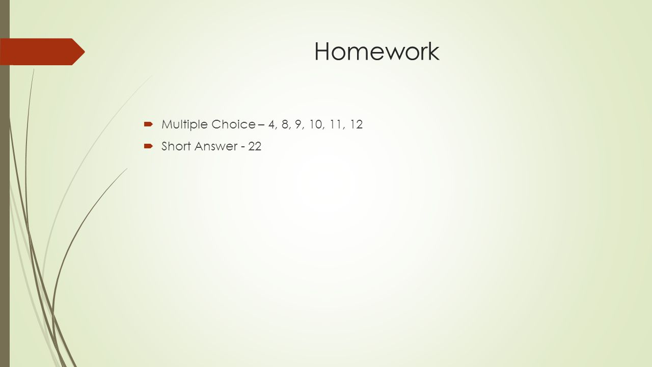 Homework  Multiple Choice – 4, 8, 9, 10, 11, 12  Short Answer - 22